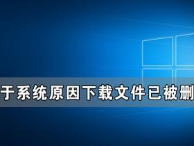 [系统教程]Win10由于系统原因下载文件已被删除怎么办?