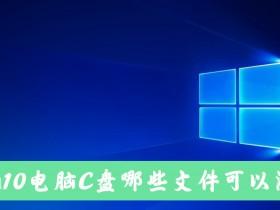 [系统教程]Win10电脑C盘中的哪些文件可以清除?