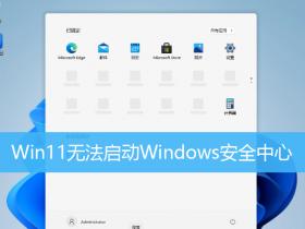 [系统教程]Win11无法启动Windows安全中心 Win11无法打开Windows安全中心怎么办?